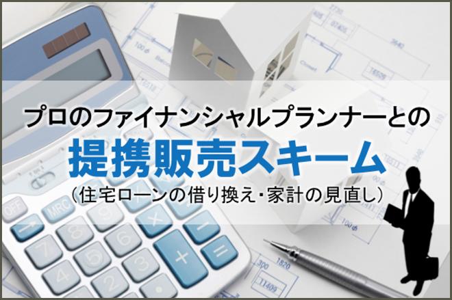プロのファイナンシャルプランナーとの提携販売スキーム(住宅ローンの借り換え・家計の見直し)